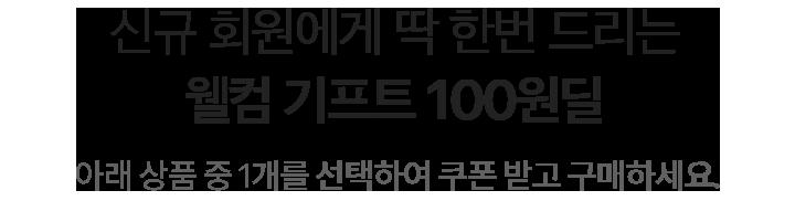 신규 회원에게 딱 한번 드리는 웰컴 기프트 100원딜 아래 상품 중 1개를 선택하여 쿠폰 받고 구매하세요.