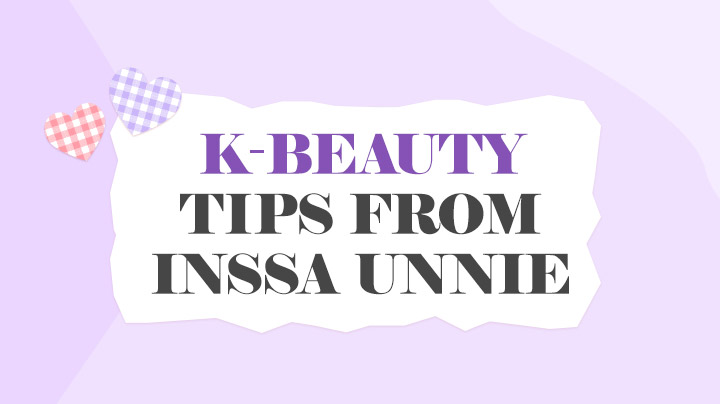 K-BEAUTY TIPS FROM INSSA UNNIE